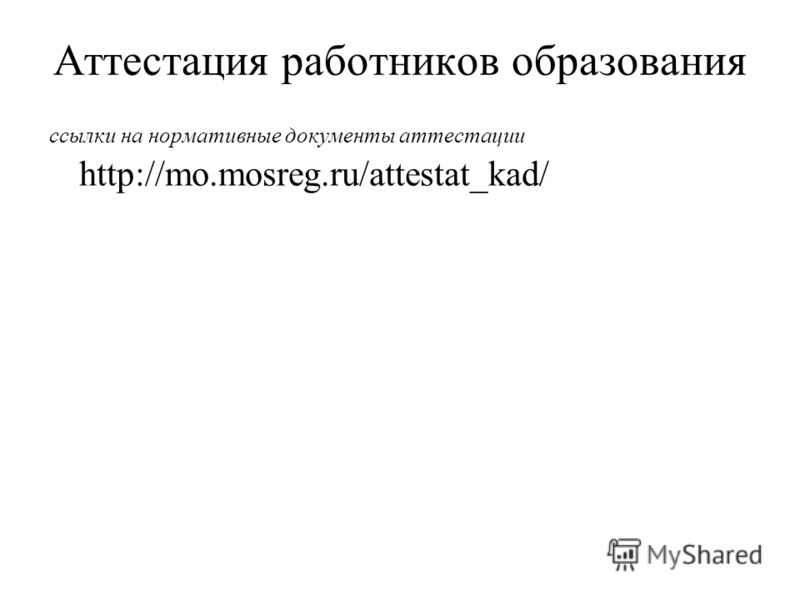 Аттестация работников образования ссылки на нормативные документы аттестации http://mo.mosreg.ru/attestat_kad/