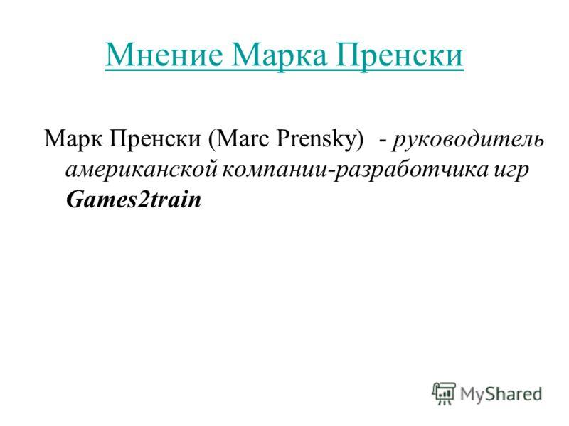 Мнение Марка Пренски Марк Пренски (Marc Prensky) - руководитель американской компании-разработчика игр Games2train