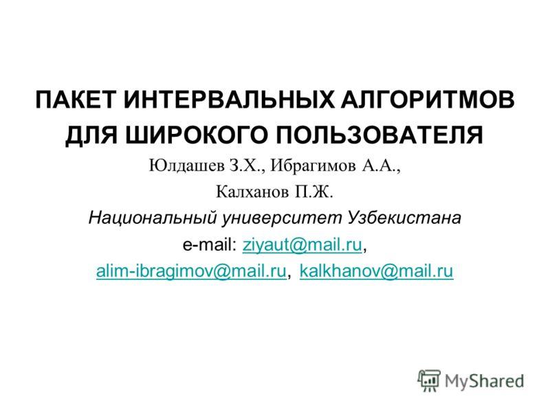 ПАКЕТ ИНТЕРВАЛЬНЫХ АЛГОРИТМОВ ДЛЯ ШИРОКОГО ПОЛЬЗОВАТЕЛЯ Юлдашев З.Х., Ибрагимов А.А., Калханов П.Ж. Национальный университет Узбекистана e-mail: ziyaut@mail.ru,ziyaut@mail.ru alim-ibragimov@mail.rualim-ibragimov@mail.ru, kalkhanov@mail.rukalkhanov@ma