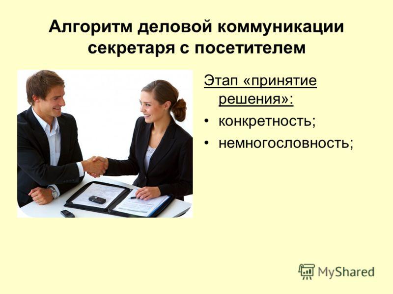 Алгоритм деловой коммуникации секретаря с посетителем Этап «принятие решения»: конкретность; немногословность;