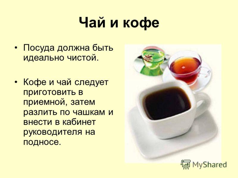 Чай и кофе Посуда должна быть идеально чистой. Кофе и чай следует приготовить в приемной, затем разлить по чашкам и внести в кабинет руководителя на подносе.