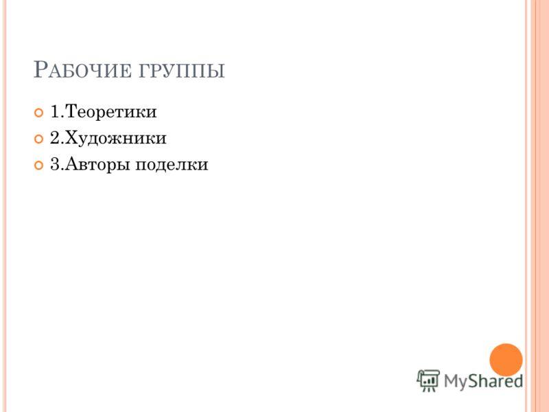 Р АБОЧИЕ ГРУППЫ 1.Теоретики 2.Художники 3.Авторы поделки