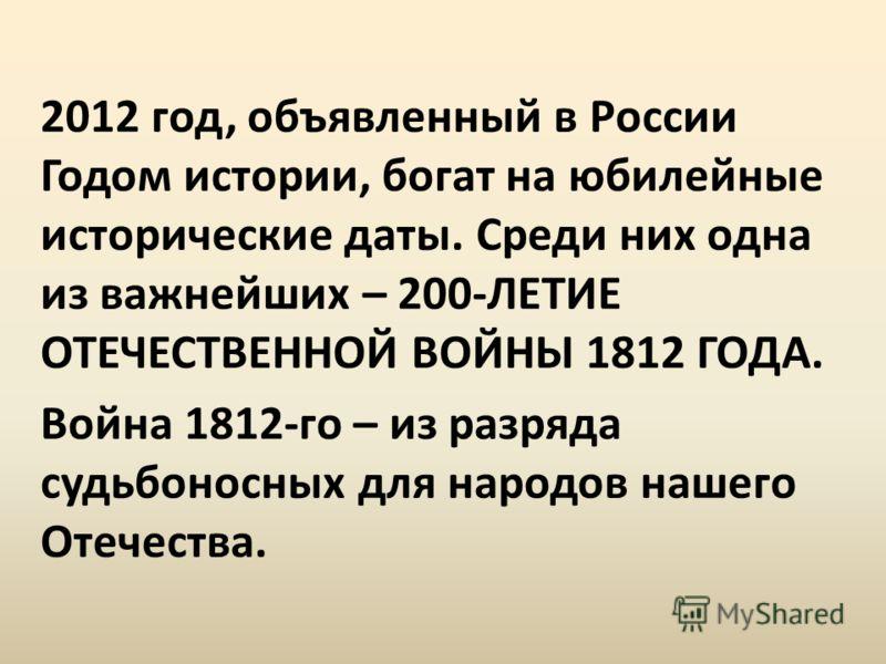 2012 год, объявленный в России Годом истории, богат на юбилейные исторические даты. Среди них одна из важнейших – 200-ЛЕТИЕ ОТЕЧЕСТВЕННОЙ ВОЙНЫ 1812 ГОДА. Война 1812-го – из разряда судьбоносных для народов нашего Отечества.