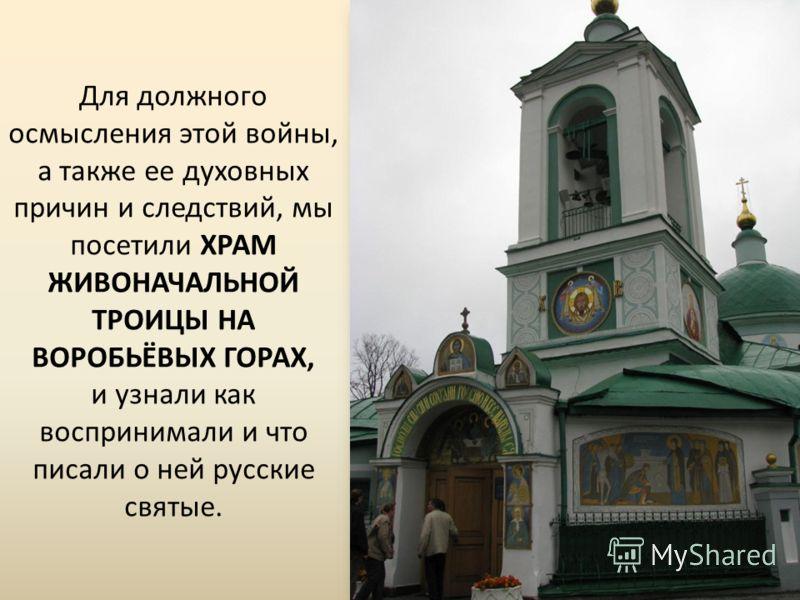 Для должного осмысления этой войны, а также ее духовных причин и следствий, мы посетили ХРАМ ЖИВОНАЧАЛЬНОЙ ТРОИЦЫ НА ВОРОБЬЁВЫХ ГОРАХ, и узнали как воспринимали и что писали о ней русские святые.
