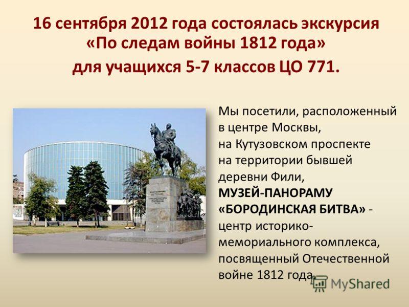16 сентября 2012 года состоялась экскурсия «По следам войны 1812 года» для учащихся 5-7 классов ЦО 771. Мы посетили, расположенный в центре Москвы, на Кутузовском проспекте на территории бывшей деревни Фили, МУЗЕЙ-ПАНОРАМУ «БОРОДИНСКАЯ БИТВА» - центр