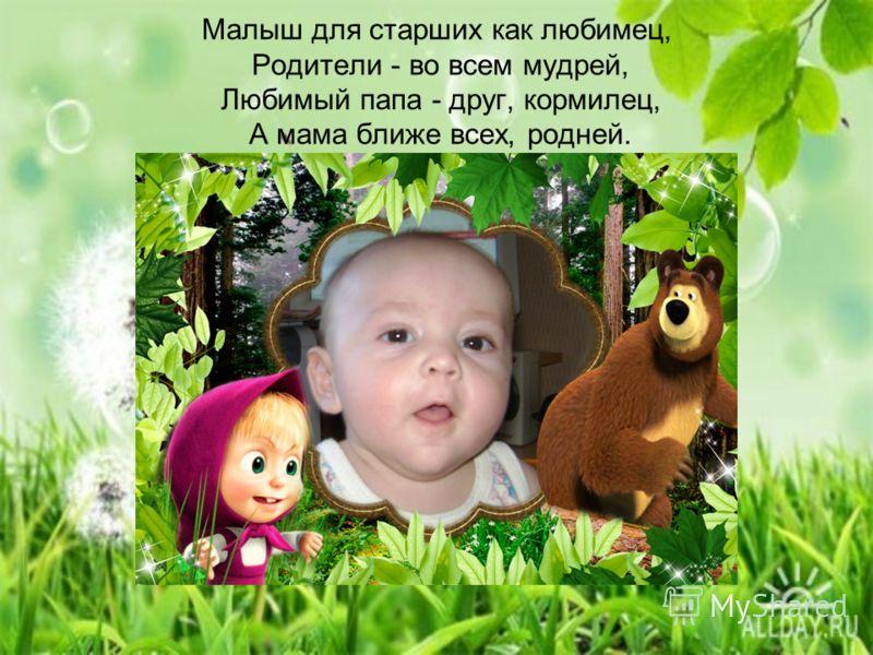 Малыш для старших как любимец, Родители - во всем мудрей, Любимый папа - друг, кормилец, А мама ближе всех, родней.