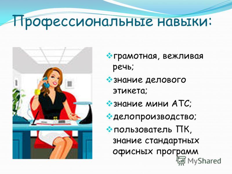 Профессиональные навыки: грамотная, вежливая речь; знание делового этикета; знание мини АТС; делопроизводство; пользователь ПК, знание стандартных офисных программ