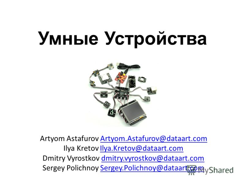 Умные Устройства Artyom Astafurov Artyom.Astafurov@dataart.comArtyom.Astafurov@dataart.com Ilya Kretov Ilya.Kretov@dataart.comIlya.Kretov@dataart.com Dmitry Vyrostkov dmitry.vyrostkov@dataart.comdmitry.vyrostkov@dataart.com Sergey Polichnoy Sergey.Po