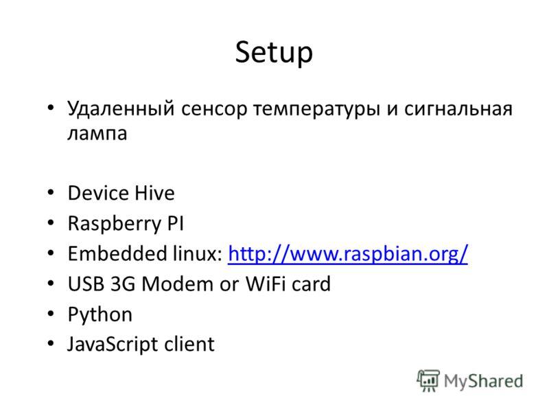 Setup Удаленный сенсор температуры и сигнальная лампа Device Hive Raspberry PI Embedded linux: http://www.raspbian.org/http://www.raspbian.org/ USB 3G Modem or WiFi card Python JavaScript client