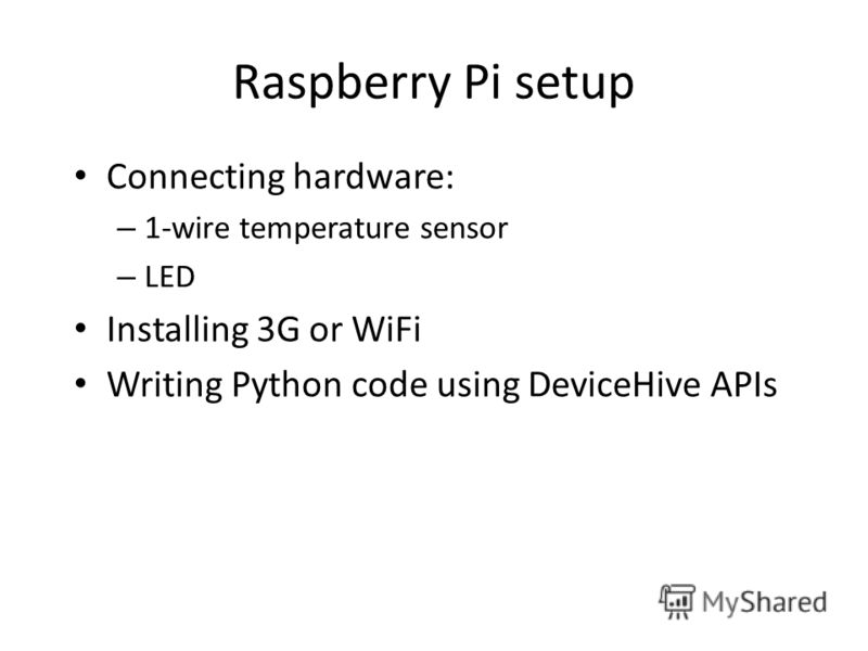 Raspberry Pi setup Connecting hardware: – 1-wire temperature sensor – LED Installing 3G or WiFi Writing Python code using DeviceHive APIs
