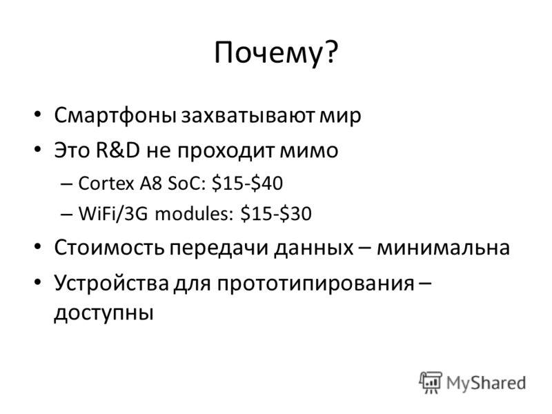 Почему? Смартфоны захватывают мир Это R&D не проходит мимо – Cortex A8 SoC: $15-$40 – WiFi/3G modules: $15-$30 Стоимость передачи данных – минимальна Устройства для прототипирования – доступны