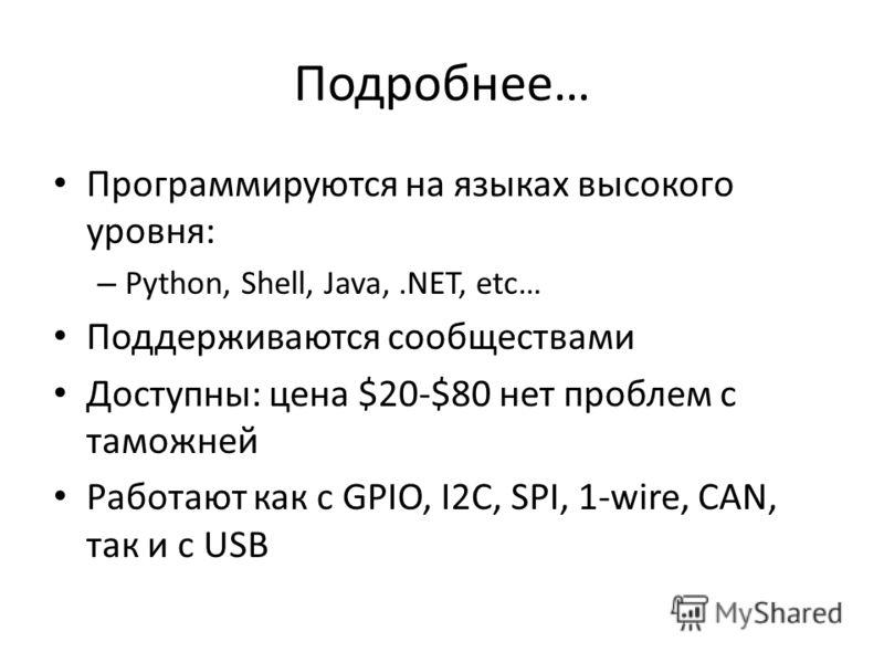 Подробнее… Программируются на языках высокого уровня: – Python, Shell, Java,.NET, etc… Поддерживаются сообществами Доступны: цена $20-$80 нет проблем с таможней Работают как с GPIO, I2C, SPI, 1-wire, CAN, так и с USB