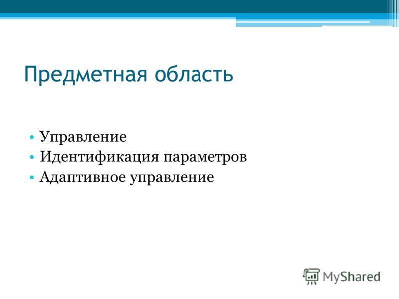 Предметная область Управление Идентификация параметров Адаптивное управление
