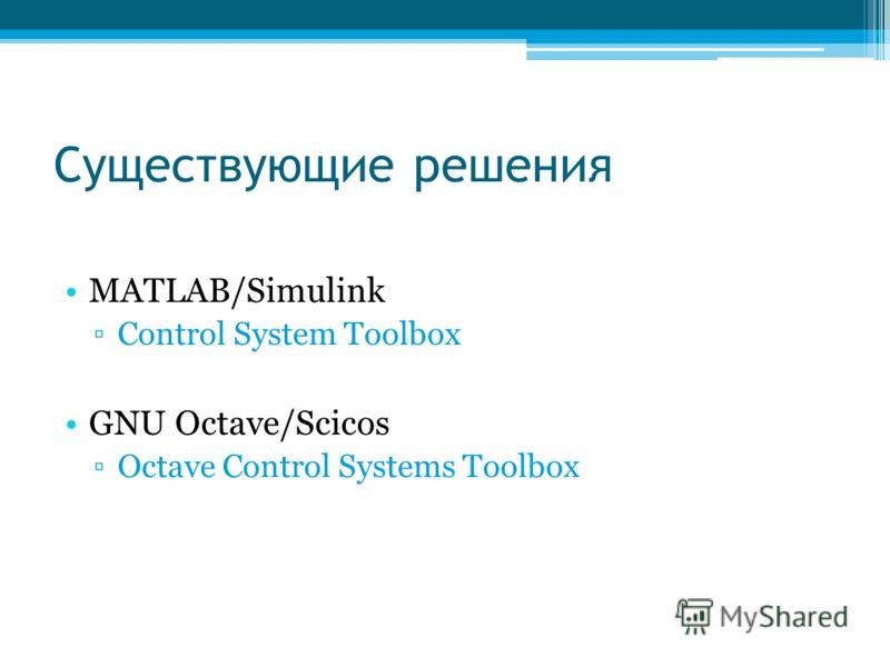 Существующие решения MATLAB/Simulink Control System Toolbox GNU Octave/Scicos Octave Control Systems Toolbox