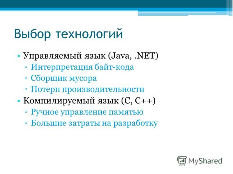 Выбор технологий Управляемый язык (Java,.NET) Интерпретация байт-кода Сборщик мусора Потери производительности Компилируемый язык (C, C++) Ручное управление памятью Большие затраты на разработку