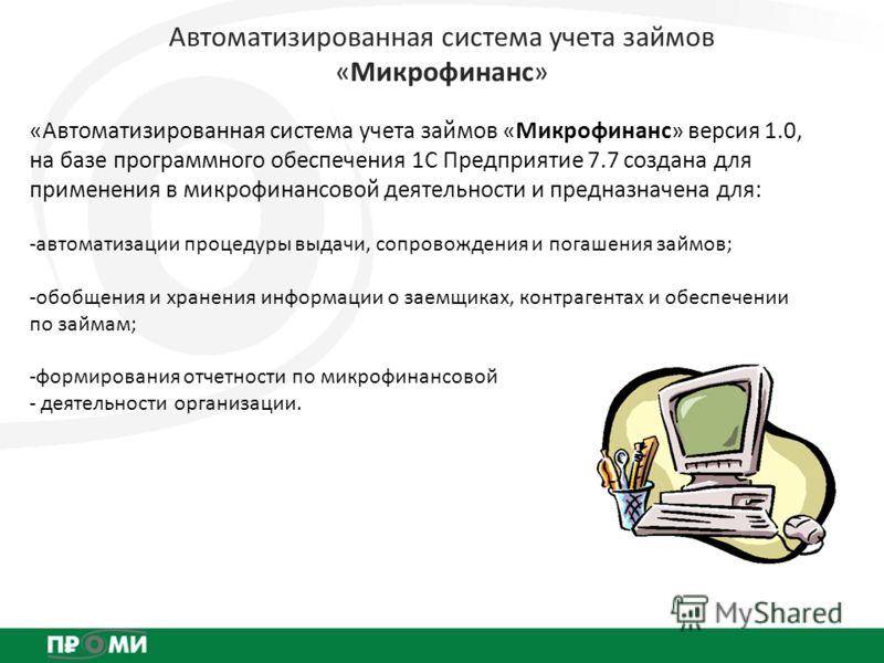 Автоматизированная система учета займов «Микрофинанс» «Автоматизированная система учета займов «Микрофинанс» версия 1.0, на базе программного обеспечения 1С Предприятие 7.7 создана для применения в микрофинансовой деятельности и предназначена для: -а