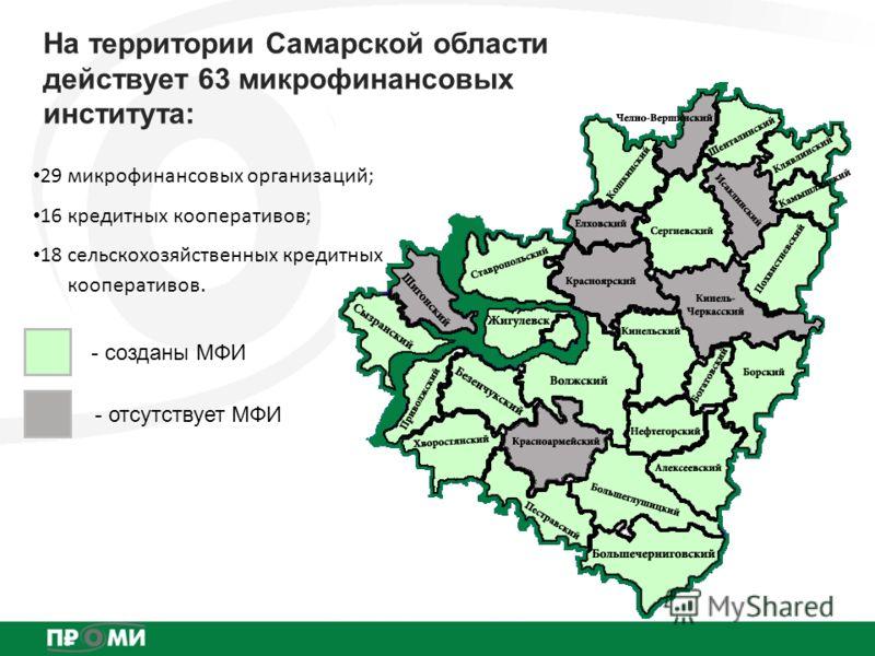 На территории Самарской области действует 63 микрофинансовых института: - отсутствует МФИ - созданы МФИ 29 микрофинансовых организаций; 16 кредитных кооперативов; 18 сельскохозяйственных кредитных кооперативов.