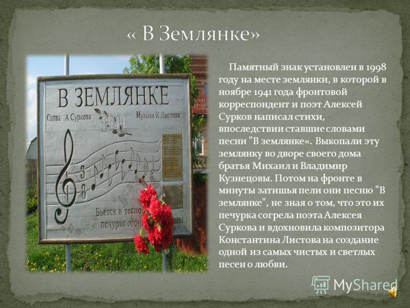 Памятный знак установлен в 1998 году на месте землянки, в которой в ноябре 1941 года фронтовой корреспондент и поэт Алексей Сурков написал стихи, впоследствии ставшие словами песни