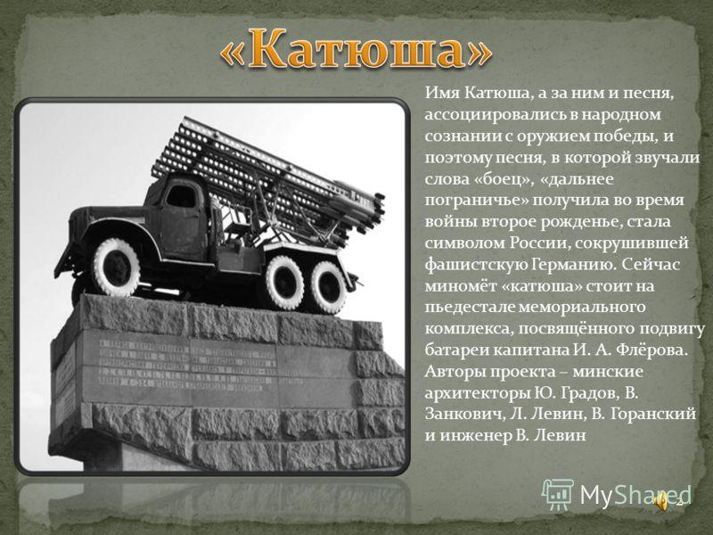 2 Имя Катюша, а за ним и песня, ассоциировались в народном сознании с оружием победы, и поэтому песня, в которой звучали слова «боец», «дальнее пограничье» получила во время войны второе рожденье, стала символом России, сокрушившей фашистскую Германи