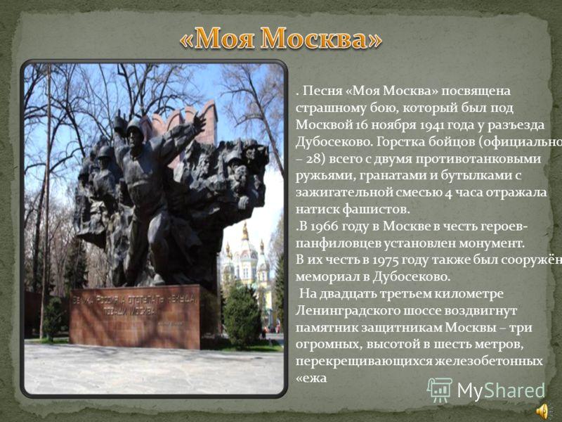 . Песня «Моя Москва» посвящена страшному бою, который был под Москвой 16 ноября 1941 года у разъезда Дубосеково. Горстка бойцов (официально – 28) всего с двумя противотанковыми ружьями, гранатами и бутылками с зажигательной смесью 4 часа отражала нат