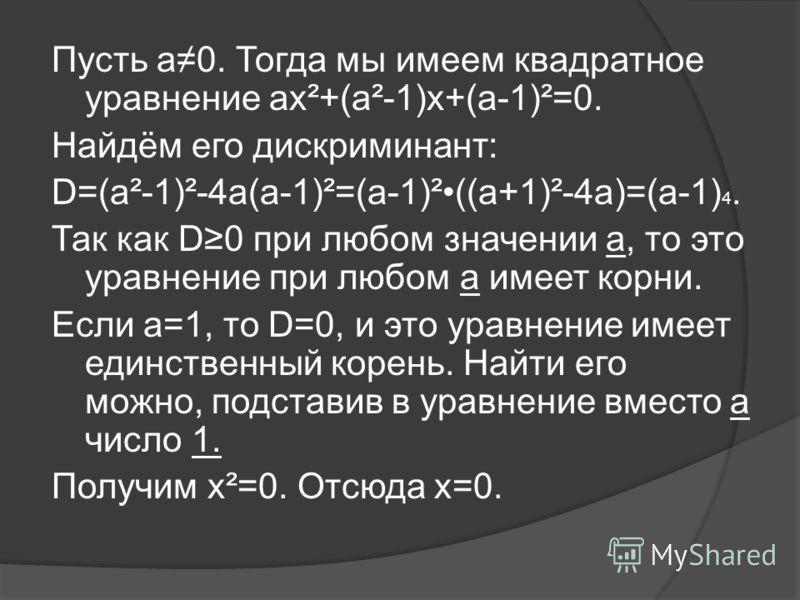 Пусть а0. Тогда мы имеем квадратное уравнение аx²+(a²-1)х+(а-1)²=0. Найдём его дискриминант: D=(a²-1)²-4a(a-1)²=(a-1)²((a+1)²-4a)=(a-1) 4. Так как D0 при любом значении а, то это уравнение при любом а имеет корни. Если а=1, то D=0, и это уравнение им