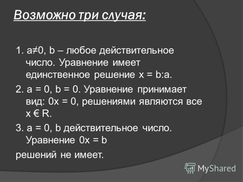 Возможно три случая: 1. а0, b – любое действительное число. Уравнение имеет единственное решение х = b:a. 2. а = 0, b = 0. Уравнение принимает вид: 0х = 0, решениями являются все х R. 3. а = 0, b действительное число. Уравнение 0х = b решений не имее