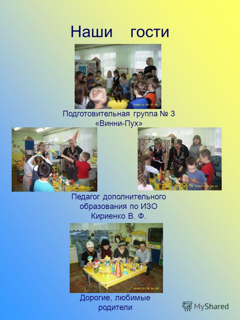 Наши гости Подготовительная группа 3 «Винни-Пух» Педагог дополнительного образования по ИЗО Кириенко В. Ф. Дорогие, любимые родители
