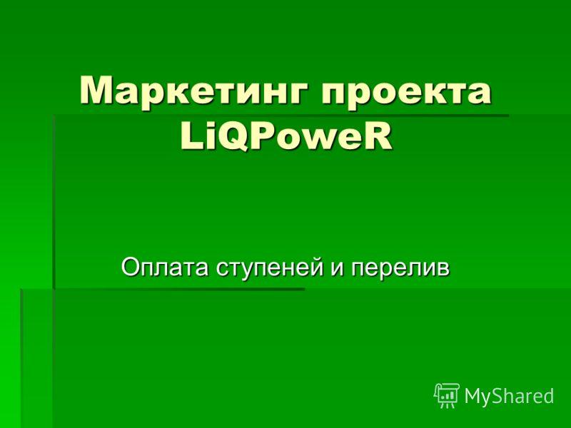 Маркетинг проекта LiQPoweR Оплата ступеней и перелив