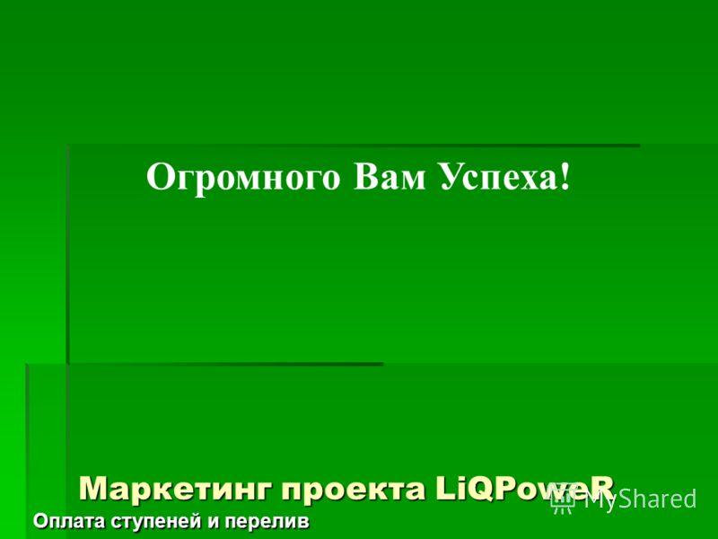Огромного Вам Успеха! Маркетинг проекта LiQPoweR Оплата ступеней и перелив