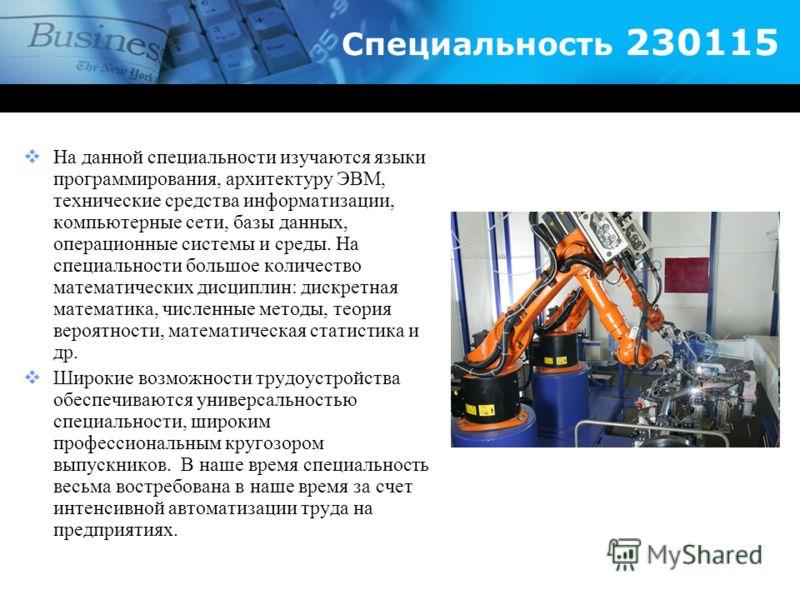 Специальность 230115 На данной специальности изучаются языки программирования, архитектуру ЭВМ, технические средства информатизации, компьютерные сети, базы данных, операционные системы и среды. На специальности большое количество математических дисц