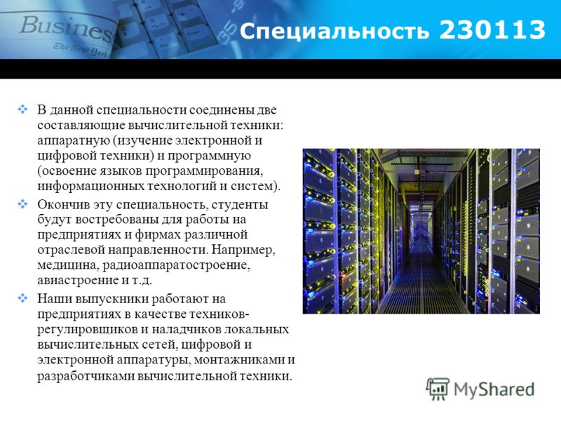 Специальность 230113 В данной специальности соединены две составляющие вычислительной техники: аппаратную (изучение электронной и цифровой техники) и программную (освоение языков программирования, информационных технологий и систем). Окончив эту спец