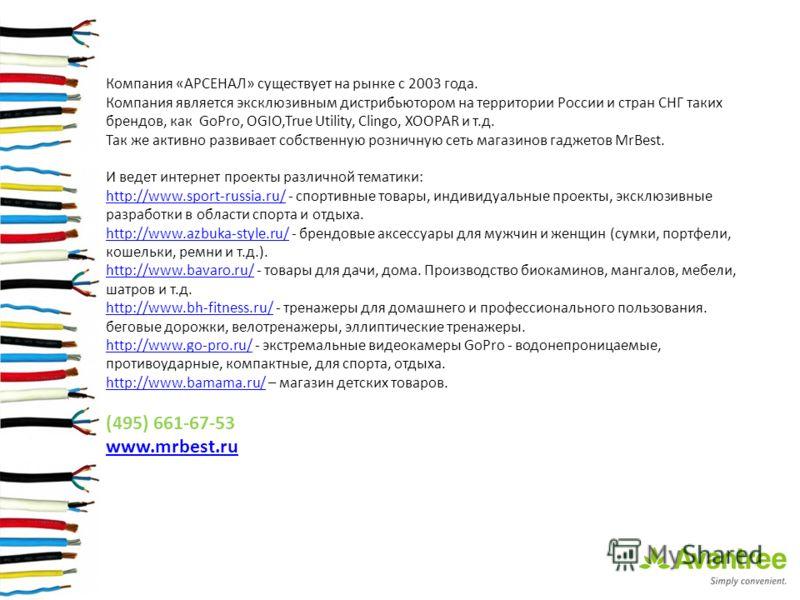 Компания «АРСЕНАЛ» существует на рынке с 2003 года. Компания является эксклюзивным дистрибьютором на территории России и стран СНГ таких брендов, как GoPro, OGIO,True Utility, Clingo, XOOPAR и т.д. Так же активно развивает собственную розничную сеть