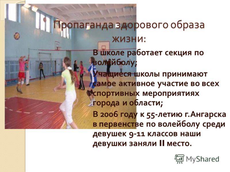 Пропаганда здорового образа жизни : В школе работает секция по волейболу ; Учащиеся школы принимают самое активное участие во всех спортивных мероприятиях города и области ; В 2006 году к 55- летию г. Ангарска в первенстве по волейболу среди девушек