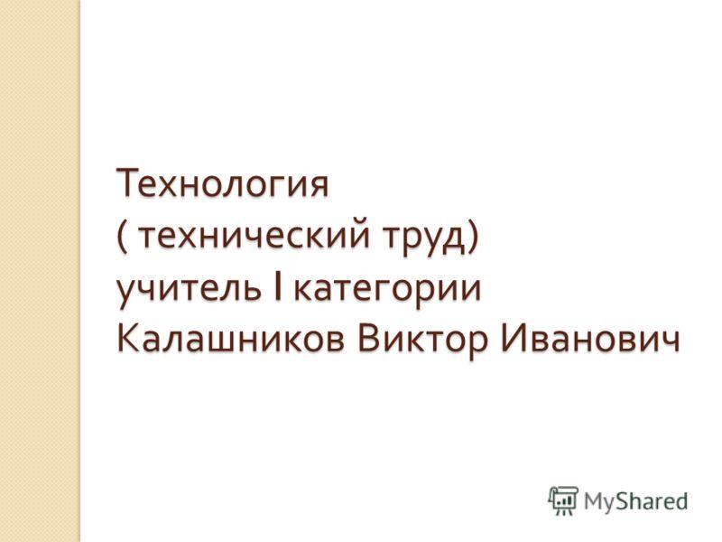 Технология ( технический труд ) учитель I категории Калашников Виктор Иванович