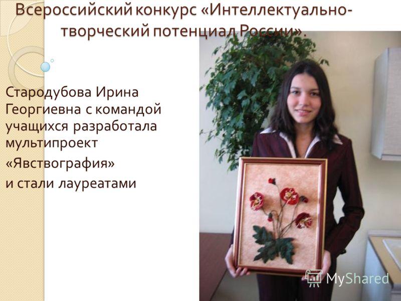 Стародубова Ирина Георгиевна с командой учащихся разработала мультипроект « Явствография » и стали лауреатами Всероссийский конкурс « Интеллектуально - творческий потенциал России ».
