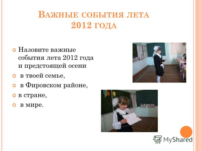 В АЖНЫЕ СОБЫТИЯ ЛЕТА 2012 ГОДА Назовите важные события лета 2012 года и предстоящей осени в твоей семье, в Фировском районе, в стране, в мире.