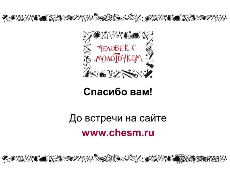 Спасибо вам! До встречи на сайте www.chesm.ru