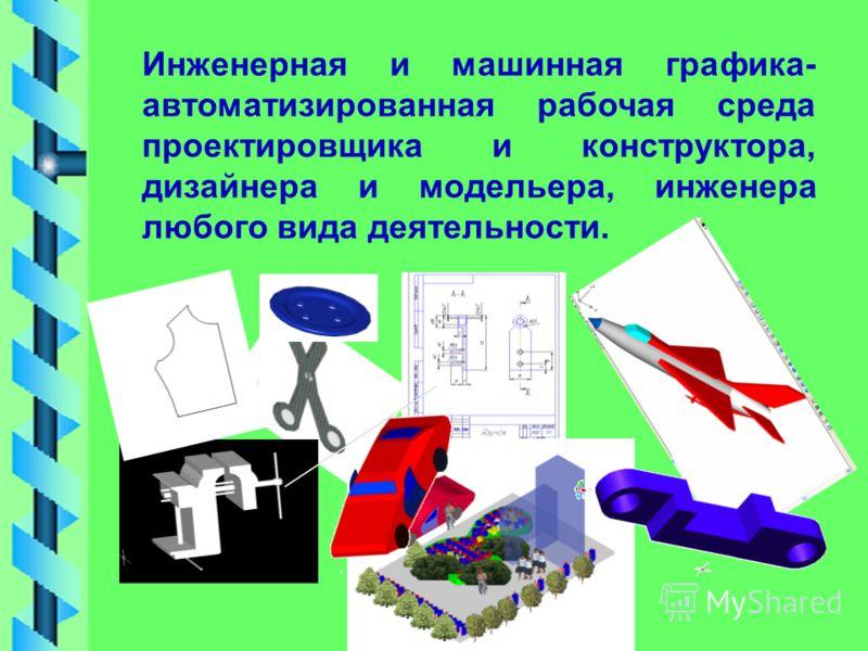 Инженерная и машинная графика- автоматизированная рабочая среда проектировщика и конструктора, дизайнера и модельера, инженера любого вида деятельности.