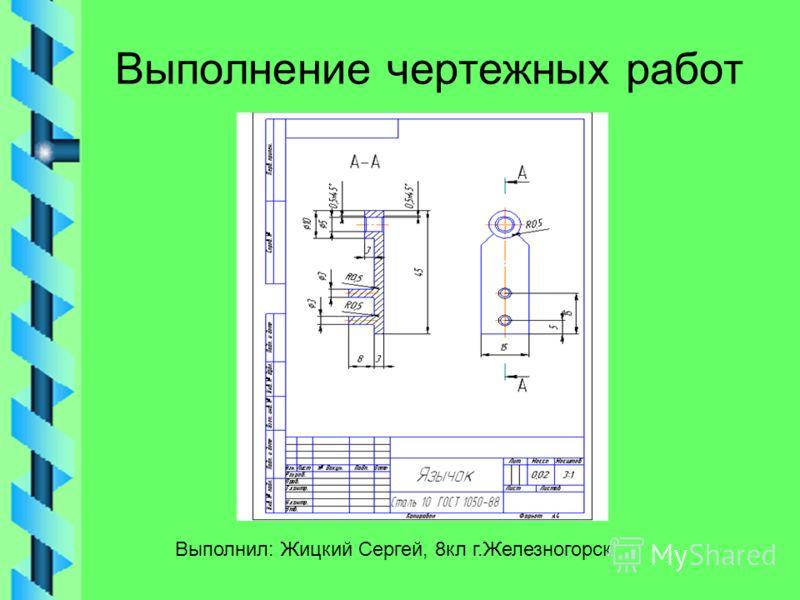 Выполнение чертежных работ Выполнил: Жицкий Сергей, 8кл г.Железногорск