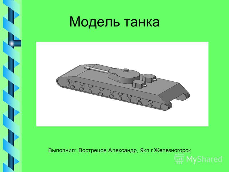 Модель танка Выполнил: Вострецов Александр, 9кл г.Железногорск