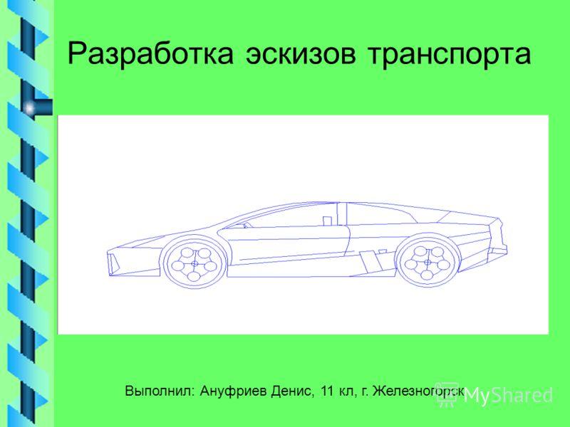 Разработка эскизов транспорта Выполнил: Ануфриев Денис, 11 кл, г. Железногорск
