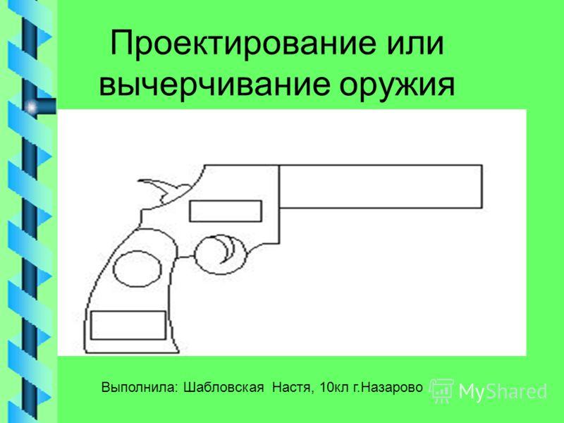 Проектирование или вычерчивание оружия Выполнила: Шабловская Настя, 10кл г.Назарово