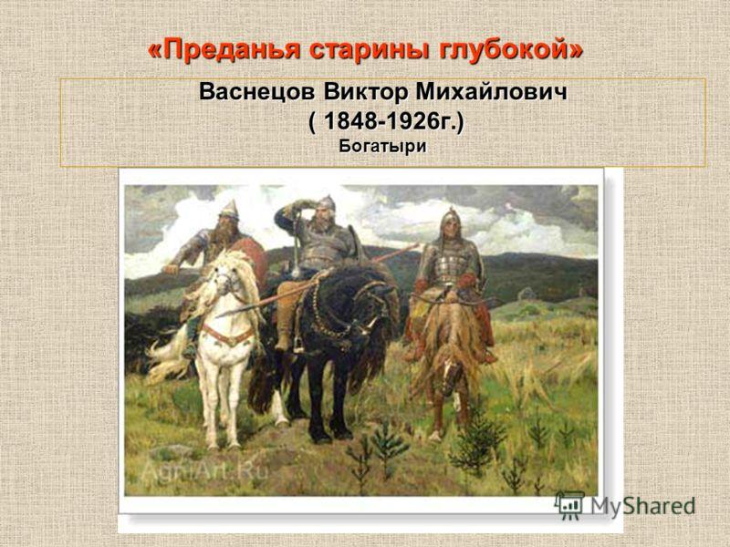 Васнецов Виктор Михайлович ( 1848-1926г.) ( 1848-1926г.)Богатыри «Преданья старины глубокой»
