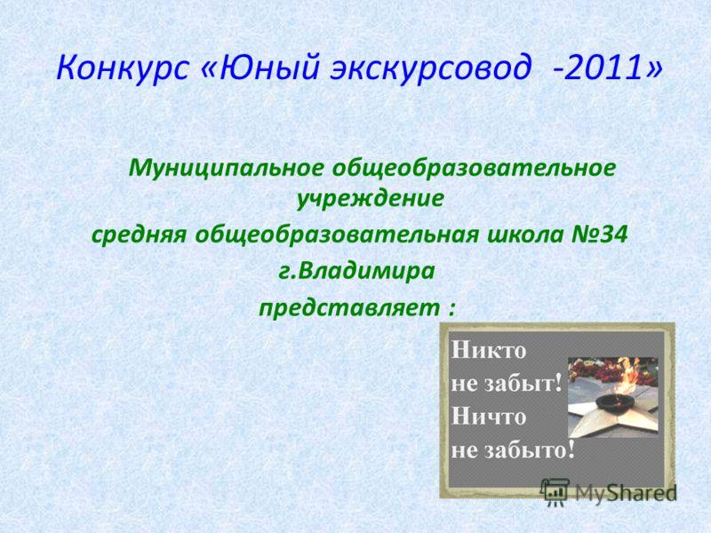 Конкурс «Юный экскурсовод -2011» Муниципальное общеобразовательное учреждение средняя общеобразовательная школа 34 г.Владимира представляет :