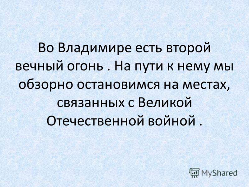 Во Владимире есть второй вечный огонь. На пути к нему мы обзорно остановимся на местах, связанных с Великой Отечественной войной.