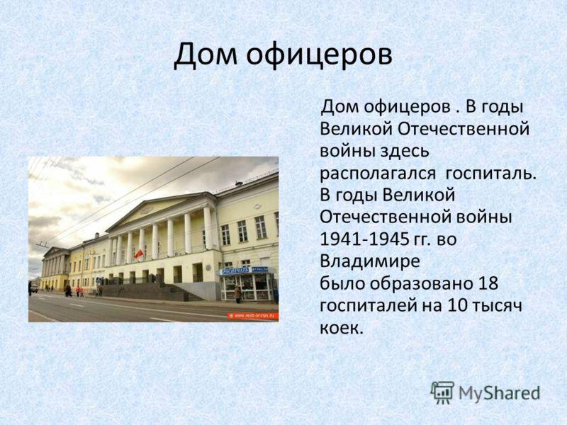 Дом офицеров Дом офицеров. В годы Великой Отечественной войны здесь располагался госпиталь. В годы Великой Отечественной войны 1941-1945 гг. во Владимире было образовано 18 госпиталей на 10 тысяч коек.