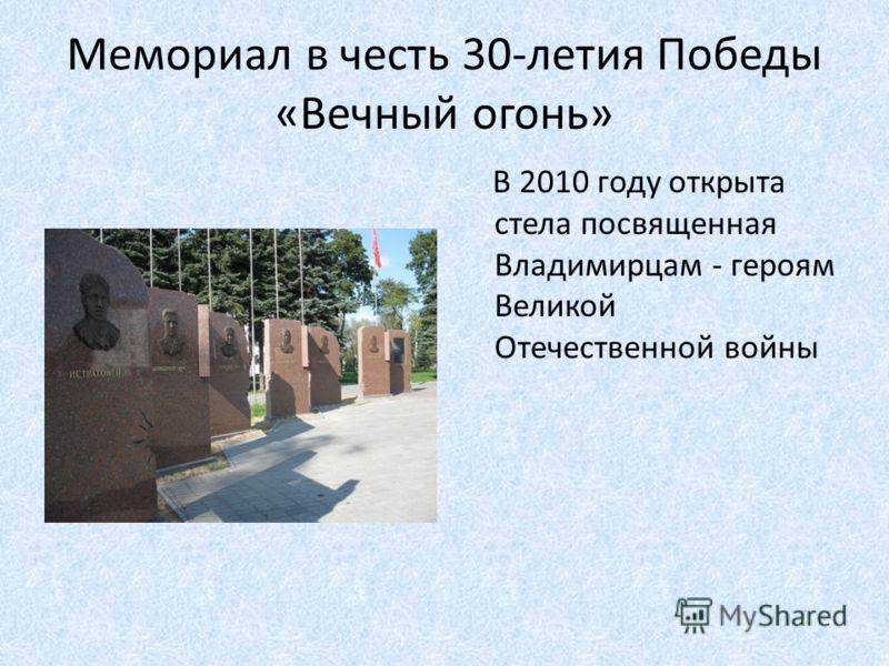Мемориал в честь 30-летия Победы «Вечный огонь» В 2010 году открыта стела посвященная Владимирцам - героям Великой Отечественной войны