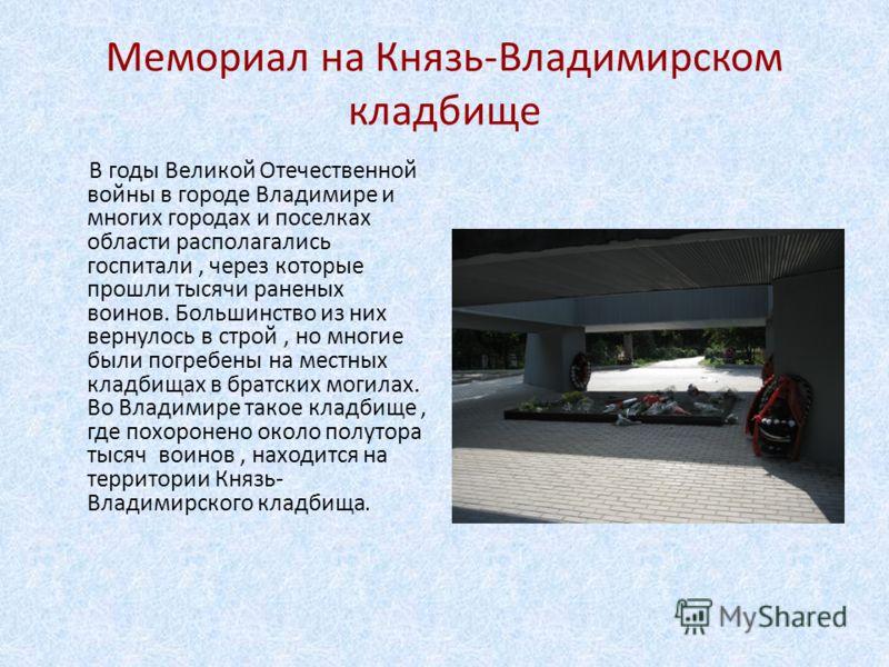 Мемориал на Князь-Владимирском кладбище В годы Великой Отечественной войны в городе Владимире и многих городах и поселках области располагались госпитали, через которые прошли тысячи раненых воинов. Большинство из них вернулось в строй, но многие был