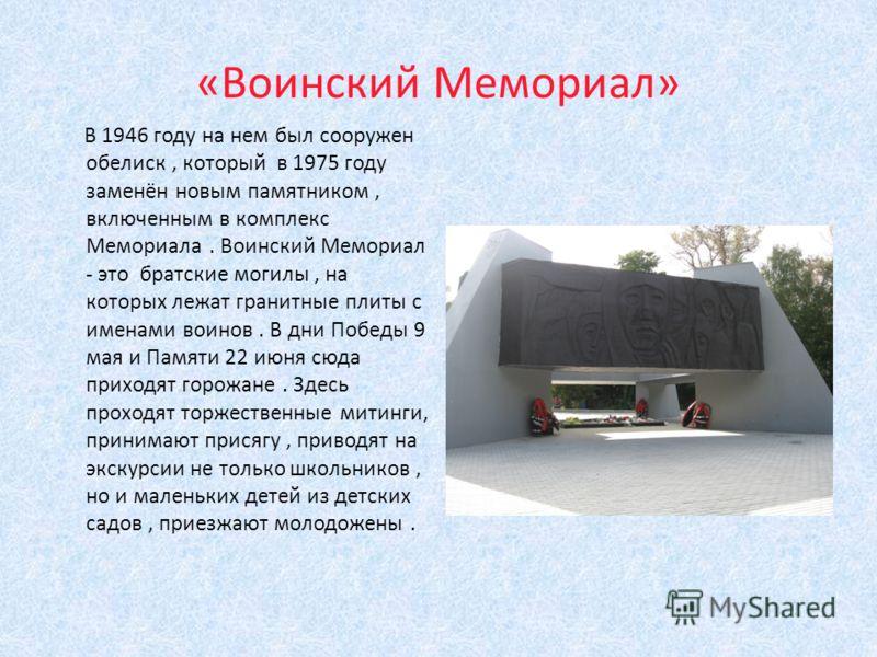 «Воинский Мемориал» В 1946 году на нем был сооружен обелиск, который в 1975 году заменён новым памятником, включенным в комплекс Мемориала. Воинский Мемориал - это братские могилы, на которых лежат гранитные плиты с именами воинов. В дни Победы 9 мая