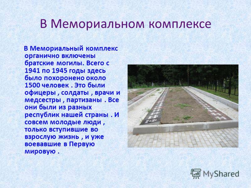 В Мемориальном комплексе В Мемориальный комплекс органично включены братские могилы. Всего с 1941 по 1945 годы здесь было похоронено около 1500 человек. Это были офицеры, солдаты, врачи и медсестры, партизаны. Все они были из разных республик нашей с